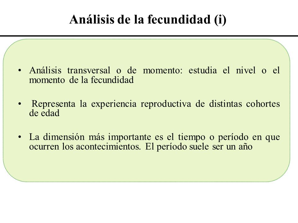 Análisis de la fecundidad (i) Análisis transversal o de momento: estudia el nivel o el momento de la fecundidad Representa la experiencia reproductiva