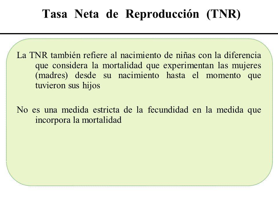 Tasa Neta de Reproducción (TNR) La TNR también refiere al nacimiento de niñas con la diferencia que considera la mortalidad que experimentan las mujer