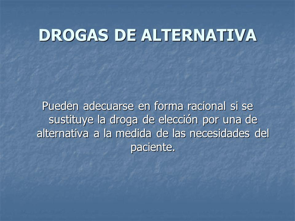 DROGAS DE ALTERNATIVA Pueden adecuarse en forma racional si se sustituye la droga de elección por una de alternativa a la medida de las necesidades del paciente.