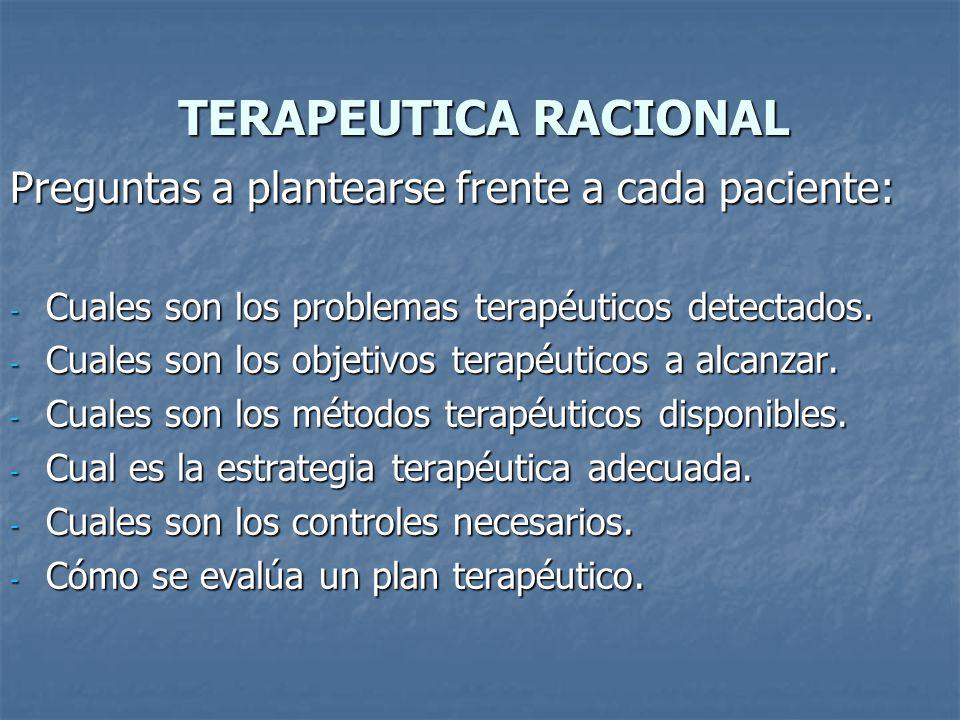 TERAPEUTICA RACIONAL Preguntas a plantearse frente a cada paciente: - Cuales son los problemas terapéuticos detectados.