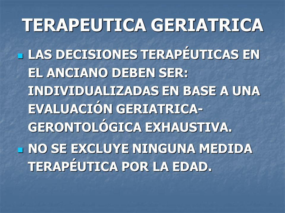 TERAPEUTICA GERIATRICA LAS DECISIONES TERAPÉUTICAS EN EL ANCIANO DEBEN SER: INDIVIDUALIZADAS EN BASE A UNA EVALUACIÓN GERIATRICA- GERONTOLÓGICA EXHAUSTIVA.
