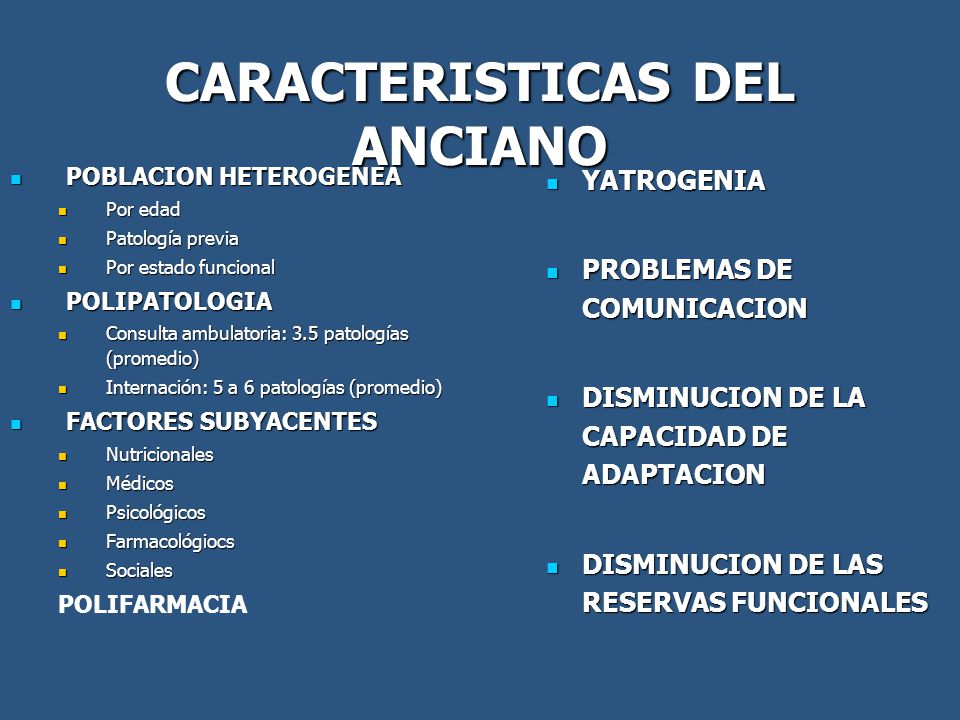 CARACTERISTICAS DEL ANCIANO POBLACION HETEROGENEA POBLACION HETEROGENEA Por edad Por edad Patología previa Patología previa Por estado funcional Por estado funcional POLIPATOLOGIA POLIPATOLOGIA Consulta ambulatoria: 3.5 patologías (promedio) Consulta ambulatoria: 3.5 patologías (promedio) Internación: 5 a 6 patologías (promedio) Internación: 5 a 6 patologías (promedio) FACTORES SUBYACENTES FACTORES SUBYACENTES Nutricionales Nutricionales Médicos Médicos Psicológicos Psicológicos Farmacológiocs Farmacológiocs Sociales Sociales POLIFARMACIA YATROGENIA YATROGENIA PROBLEMAS DE COMUNICACION PROBLEMAS DE COMUNICACION DISMINUCION DE LA CAPACIDAD DE ADAPTACION DISMINUCION DE LA CAPACIDAD DE ADAPTACION DISMINUCION DE LAS RESERVAS FUNCIONALES DISMINUCION DE LAS RESERVAS FUNCIONALES