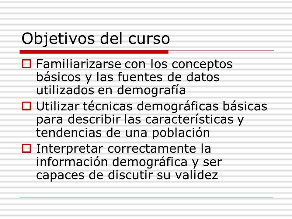 Objetivos del curso Familiarizarse con los conceptos básicos y las fuentes de datos utilizados en demografía Utilizar técnicas demográficas básicas pa