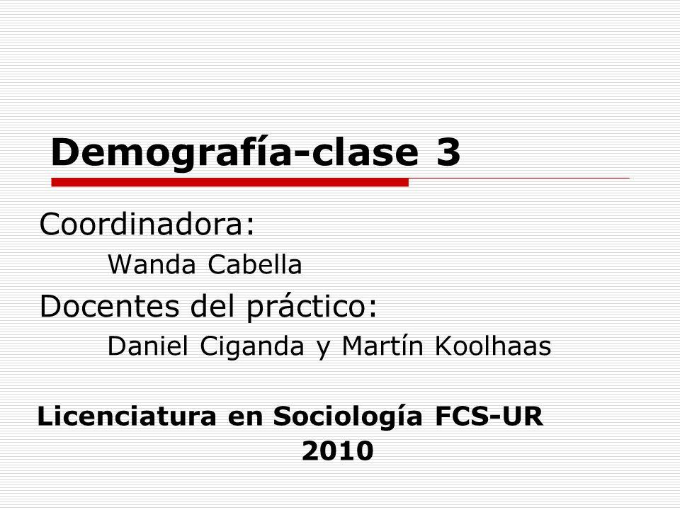 Demografía-clase 3 Coordinadora: Wanda Cabella Docentes del práctico: Daniel Ciganda y Martín Koolhaas Licenciatura en Sociología FCS-UR 2010