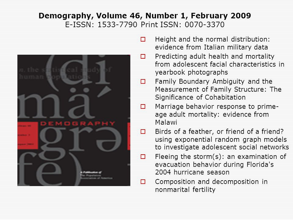 Height and the normal distribution: evidence from Italian military data Predicting adult health and mortality from adolescent facial characteristics in yearbook photographs Family Boundary Ambiguity and the Measurement of Family Structure: The Significance of Cohabitation Marriage behavior response to prime- age adult mortality: evidence from Malawi Birds of a feather, or friend of a friend.