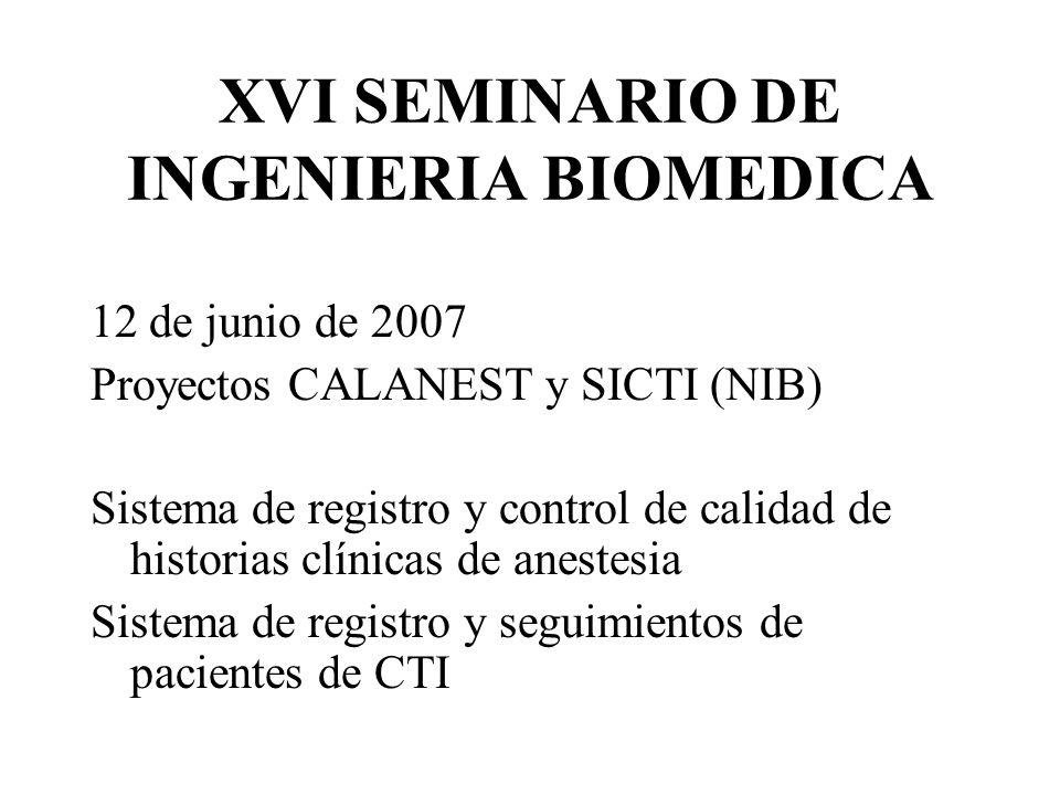 XVI SEMINARIO DE INGENIERIA BIOMEDICA 12 de junio de 2007 Proyectos CALANEST y SICTI (NIB) Sistema de registro y control de calidad de historias clínicas de anestesia Sistema de registro y seguimientos de pacientes de CTI