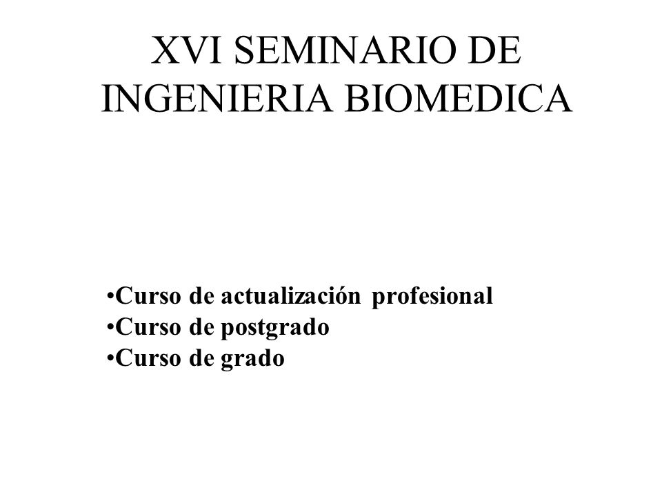XVI SEMINARIO DE INGENIERIA BIOMEDICA Curso de actualización profesional Curso de postgrado Curso de grado