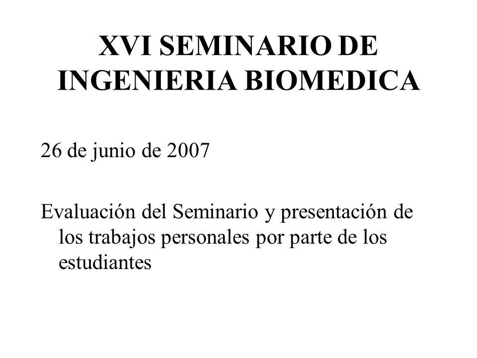 XVI SEMINARIO DE INGENIERIA BIOMEDICA 26 de junio de 2007 Evaluación del Seminario y presentación de los trabajos personales por parte de los estudiantes