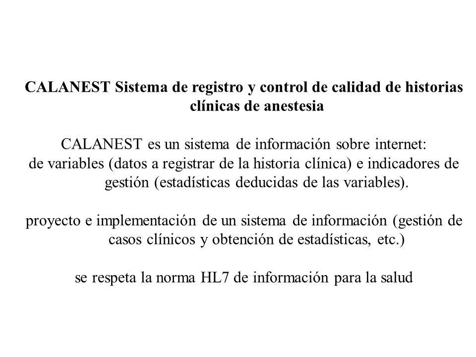CALANEST Sistema de registro y control de calidad de historias clínicas de anestesia CALANEST es un sistema de información sobre internet: de variables (datos a registrar de la historia clínica) e indicadores de gestión (estadísticas deducidas de las variables).