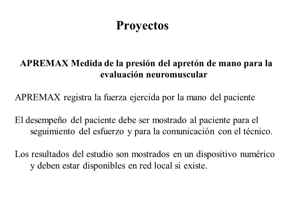 Proyectos APREMAX Medida de la presión del apretón de mano para la evaluación neuromuscular APREMAX registra la fuerza ejercida por la mano del paciente El desempeño del paciente debe ser mostrado al paciente para el seguimiento del esfuerzo y para la comunicación con el técnico.
