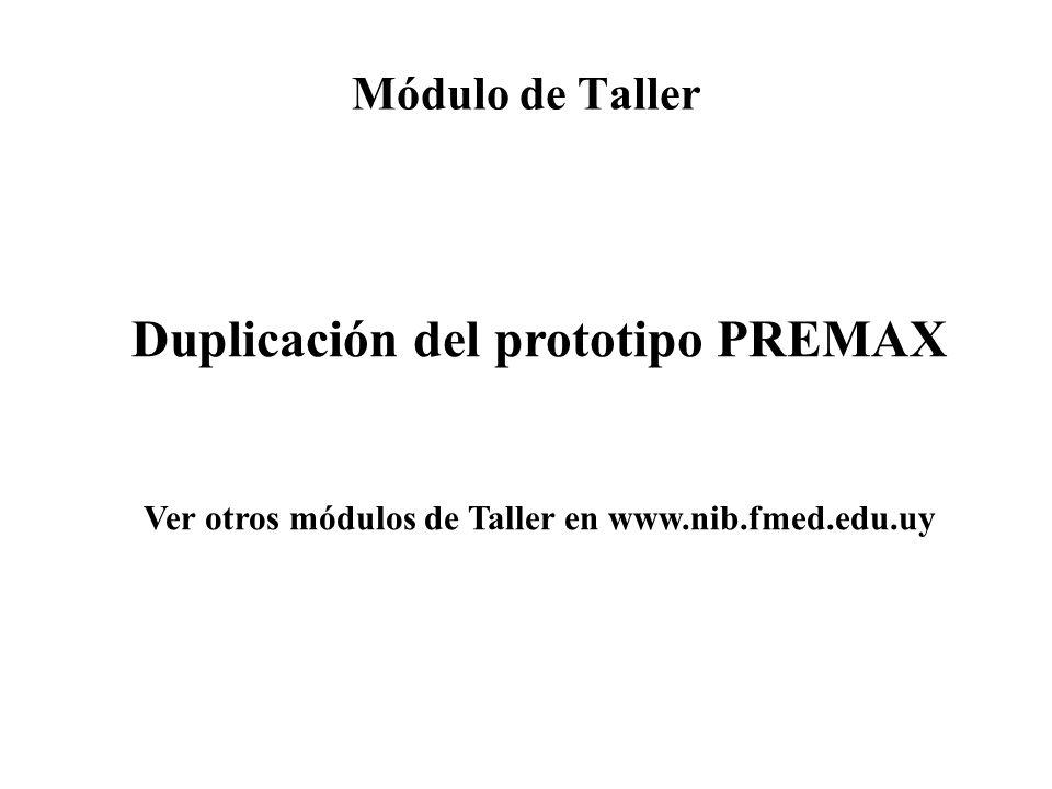 Módulo de Taller Duplicación del prototipo PREMAX Ver otros módulos de Taller en www.nib.fmed.edu.uy