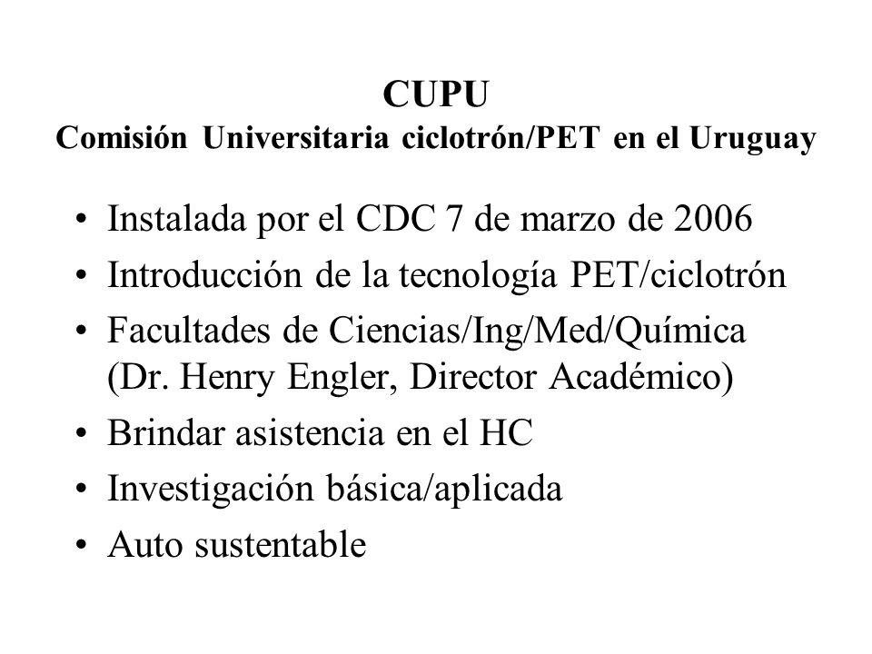CUPU Comisión Universitaria ciclotrón/PET en el Uruguay Instalada por el CDC 7 de marzo de 2006 Introducción de la tecnología PET/ciclotrón Facultades de Ciencias/Ing/Med/Química (Dr.