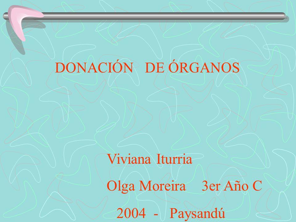 DONACIÓN DE ÓRGANOS Viviana Iturria Olga Moreira 3er Año C 2004 - Paysandú