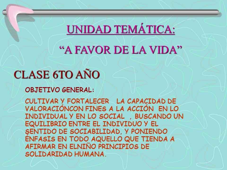 UNIDAD TEMÁTICA: A FAVOR DE LA VIDA CLASE 6TO AÑO OBJETIVO GENERAL: CULTIVAR Y FORTALECER LA CAPACIDAD DE VALORACIÓNCON FINES A LA ACCIÓN EN LO INDIVIDUAL Y EN LO SOCIAL, BUSCANDO UN EQUILIBRIO ENTRE EL INDIVIDUO Y EL SENTIDO DE SOCIABILIDAD, Y PONIENDO ÉNFASIS EN TODO AQUELLO QUE TIENDA A AFIRMAR EN ELNIÑO PRINCIPIOS DE SOLIDARIDAD HUMANA.
