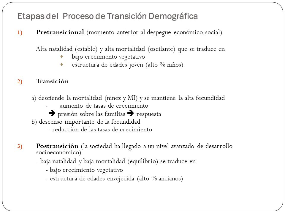 Etapas del Proceso de Transición Demográfica 1) Pretransicional (momento anterior al despegue económico-social) Alta natalidad (estable) y alta mortal