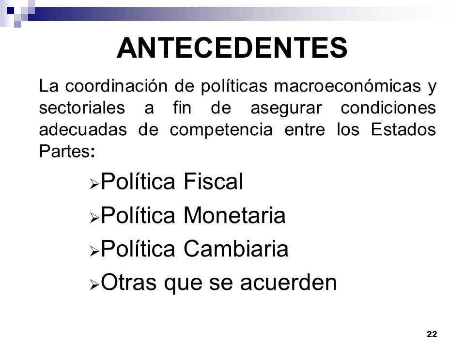 22 ANTECEDENTES La coordinación de políticas macroeconómicas y sectoriales a fin de asegurar condiciones adecuadas de competencia entre los Estados Pa