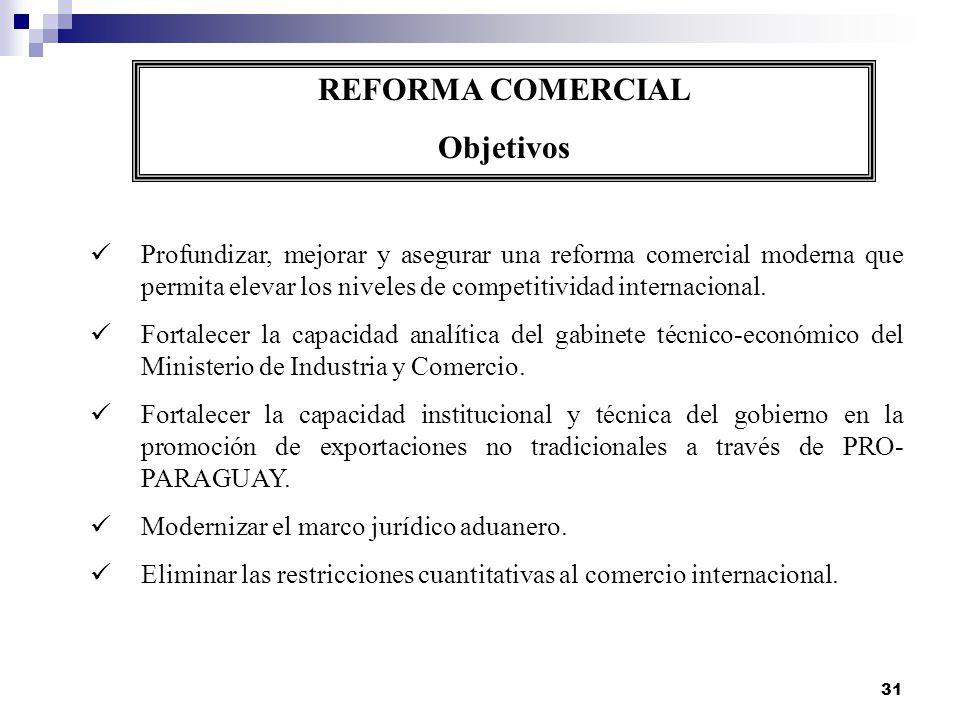 31 REFORMA COMERCIAL Objetivos Profundizar, mejorar y asegurar una reforma comercial moderna que permita elevar los niveles de competitividad internac