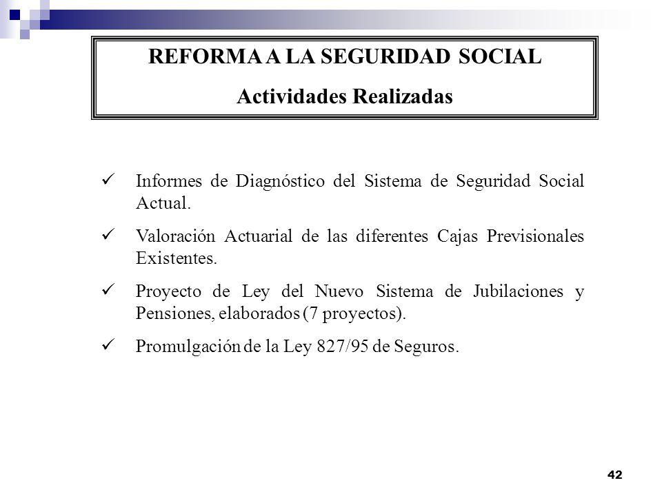 42 REFORMA A LA SEGURIDAD SOCIAL Actividades Realizadas Informes de Diagnóstico del Sistema de Seguridad Social Actual. Valoración Actuarial de las di