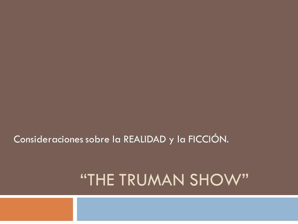 THE TRUMAN SHOW Consideraciones sobre la REALIDAD y la FICCIÓN.