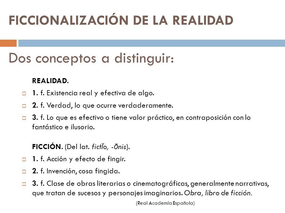 FICCIONALIZACIÓN DE LA REALIDAD Dos conceptos a distinguir: REALIDAD. 1. f. Existencia real y efectiva de algo. 2. f. Verdad, lo que ocurre verdaderam
