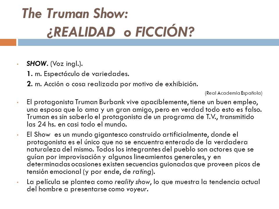 The Truman Show: ¿REALIDAD o FICCIÓN? SHOW. (Voz ingl.). 1. m. Espectáculo de variedades. 2. m. Acción o cosa realizada por motivo de exhibición. (Rea