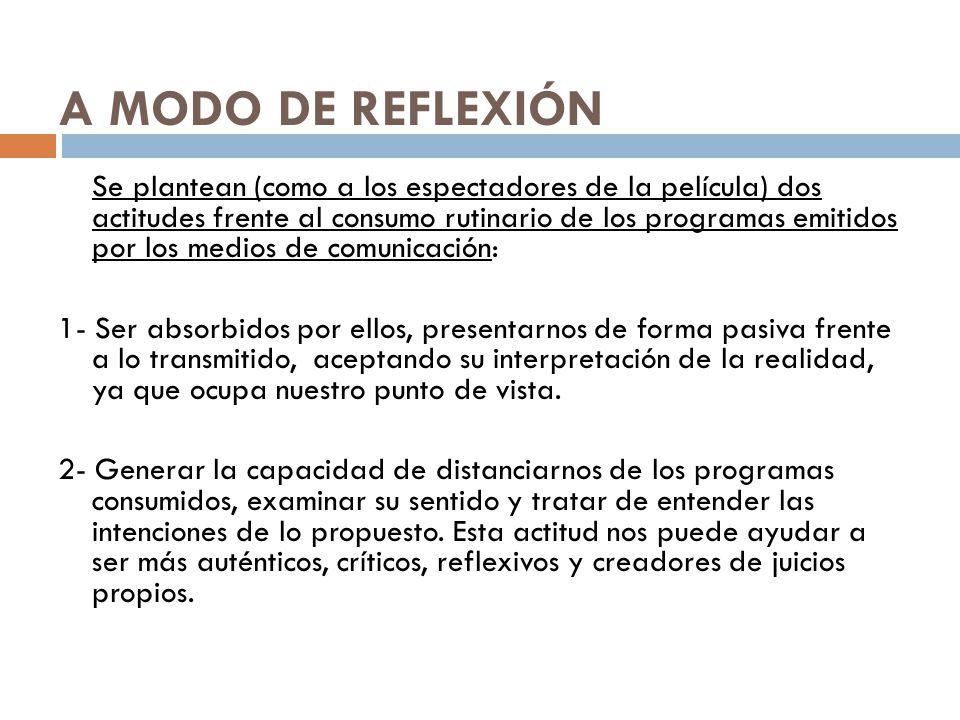 A MODO DE REFLEXIÓN Se plantean (como a los espectadores de la película) dos actitudes frente al consumo rutinario de los programas emitidos por los m