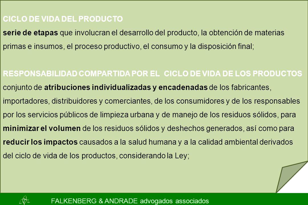CICLO DE VIDA DEL PRODUCTO serie de etapas que involucran el desarrollo del producto, la obtención de materias primas e insumos, el proceso productivo, el consumo y la disposición final; RESPONSABILIDAD COMPARTIDA POR EL CICLO DE VIDA DE LOS PRODUCTOS conjunto de atribuciones individualizadas y encadenadas de los fabricantes, importadores, distribuidores y comerciantes, de los consumidores y de los responsables por los servicios públicos de limpieza urbana y de manejo de los residuos sólidos, para minimizar el volumen de los residuos sólidos y deshechos generados, así como para reducir los impactos causados a la salud humana y a la calidad ambiental derivados del ciclo de vida de los productos, considerando la Ley; FALKENBERG & ANDRADE advogados associados