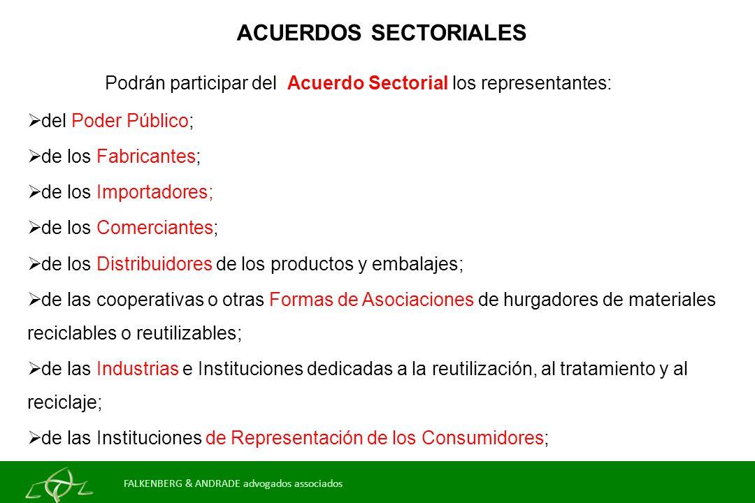 ACUERDOS SECTORIALES Podrán participar del Acuerdo Sectorial los representantes: del Poder Público; de los Fabricantes; de los Importadores; de los Comerciantes; de los Distribuidores de los productos y embalajes; de las cooperativas o otras Formas de Asociaciones de hurgadores de materiales reciclables o reutilizables; de las Industrias e Instituciones dedicadas a la reutilización, al tratamiento y al reciclaje; de las Instituciones de Representación de los Consumidores; otros FALKENBERG & ANDRADE advogados associados