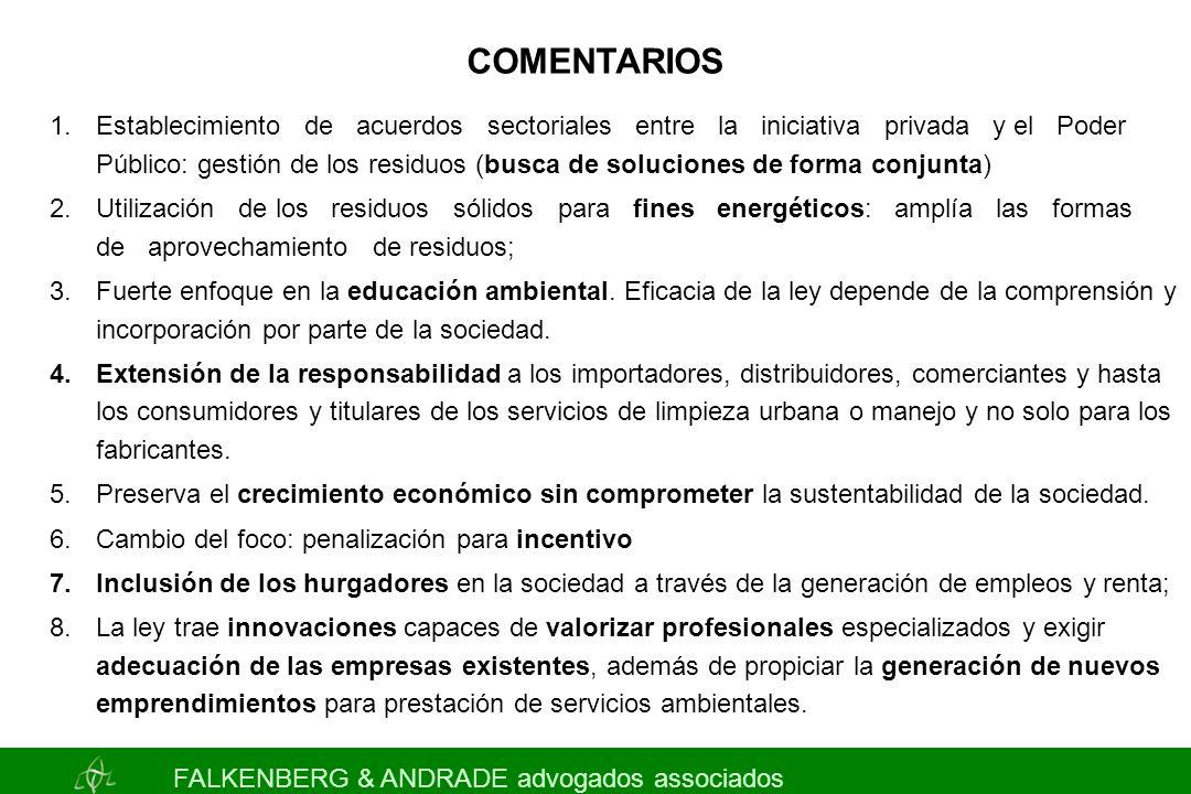 FALKENBERG & ANDRADE advogados associados COMENTARIOS 1.Establecimiento de acuerdos sectoriales entre la iniciativa privada y el Poder Público: gestión de los residuos (busca de soluciones de forma conjunta) 2.Utilización de los residuos sólidos para fines energéticos: amplía las formas de aprovechamiento de residuos; 3.Fuerte enfoque en la educación ambiental.