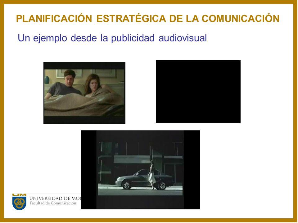 Un ejemplo desde la publicidad audiovisual PLANIFICACIÓN ESTRATÉGICA DE LA COMUNICACIÓN