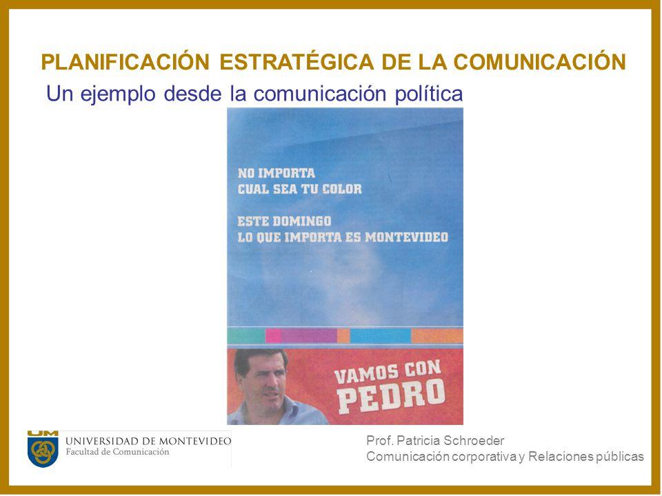 PLANIFICACIÓN ESTRATÉGICA DE LA COMUNICACIÓN Un ejemplo desde la comunicación política Prof. Patricia Schroeder Comunicación corporativa y Relaciones