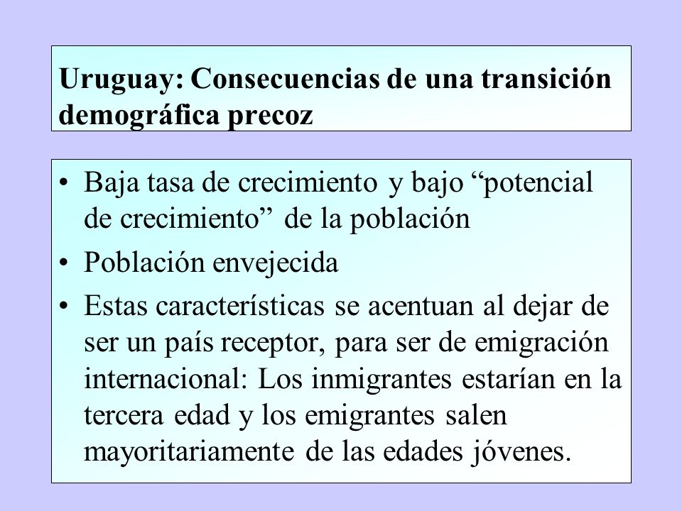 Uruguay: Consecuencias de una transición demográfica precoz Baja tasa de crecimiento y bajo potencial de crecimiento de la población Población envejec