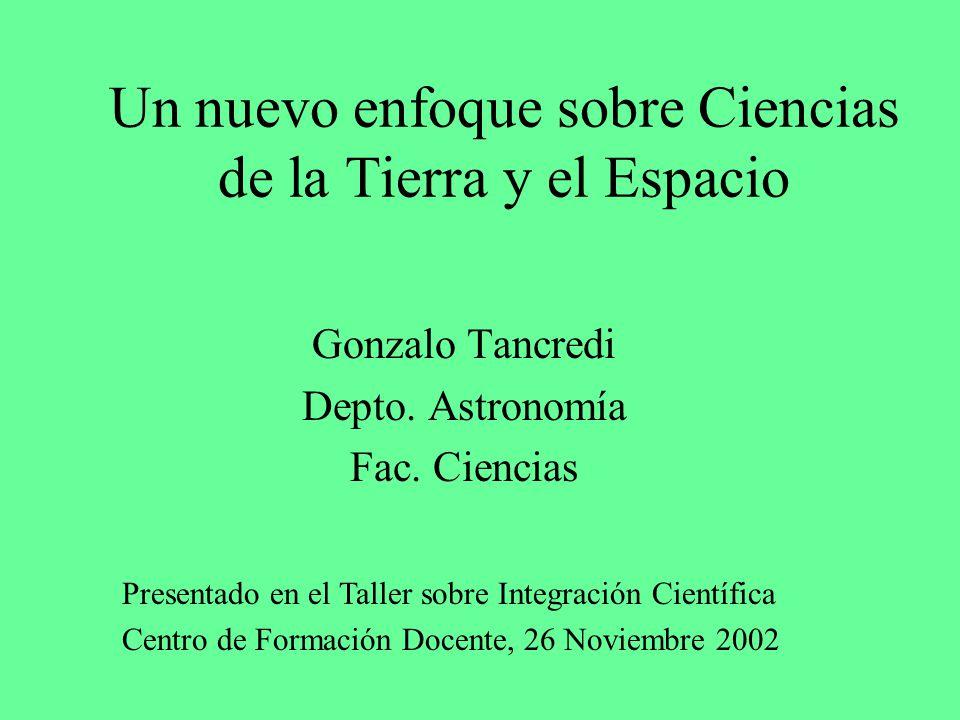 Un nuevo enfoque sobre Ciencias de la Tierra y el Espacio Gonzalo Tancredi Depto. Astronomía Fac. Ciencias Presentado en el Taller sobre Integración C