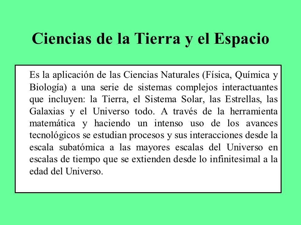 Ciencias de la Tierra y el Espacio Es la aplicación de las Ciencias Naturales (Física, Química y Biología) a una serie de sistemas complejos interactu