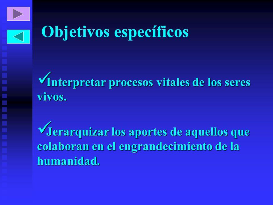 Objetivos específicos Interpretar procesos vitales de los seres vivos. Interpretar procesos vitales de los seres vivos. Jerarquizar los aportes de aqu