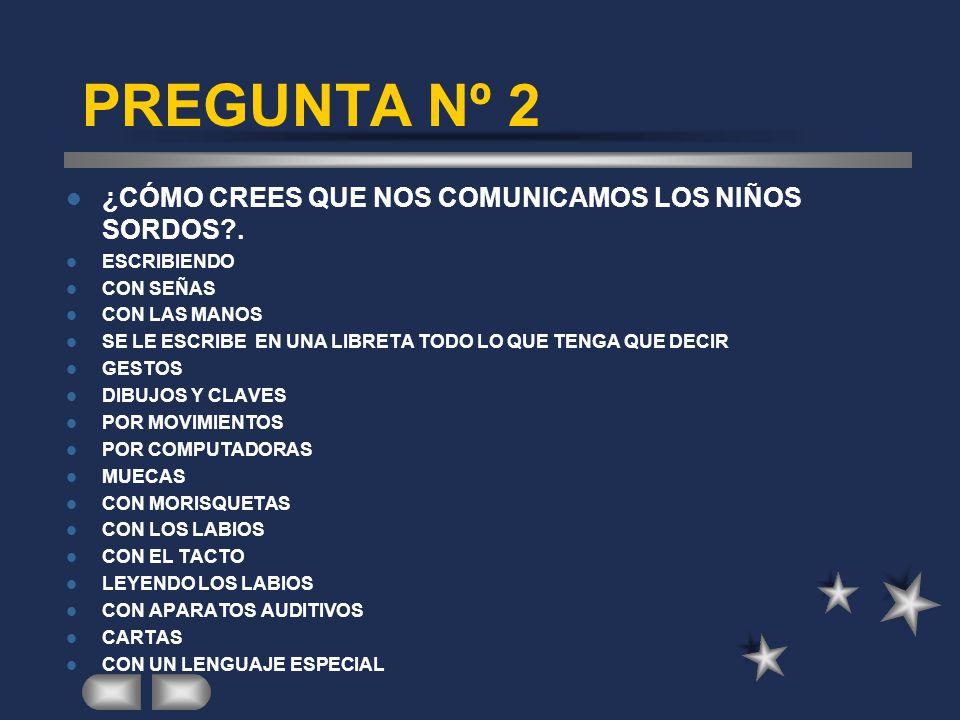 PREGUNTA Nº 2 ¿CÓMO CREES QUE NOS COMUNICAMOS LOS NIÑOS SORDOS?.