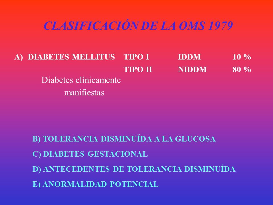 Criterios 2006 de la American Diabetes Association Glicemia Basal Normal* < 100 mg/dl PTOG luego de 2 hs < a 140 mg/dl Glicemia Basal Alterada* 100 a 125 mg/dl PTOG luego de 2 hs 140 a 199 mg/dl Glicemia Basal* > o = a 126 mg/dl !!!.