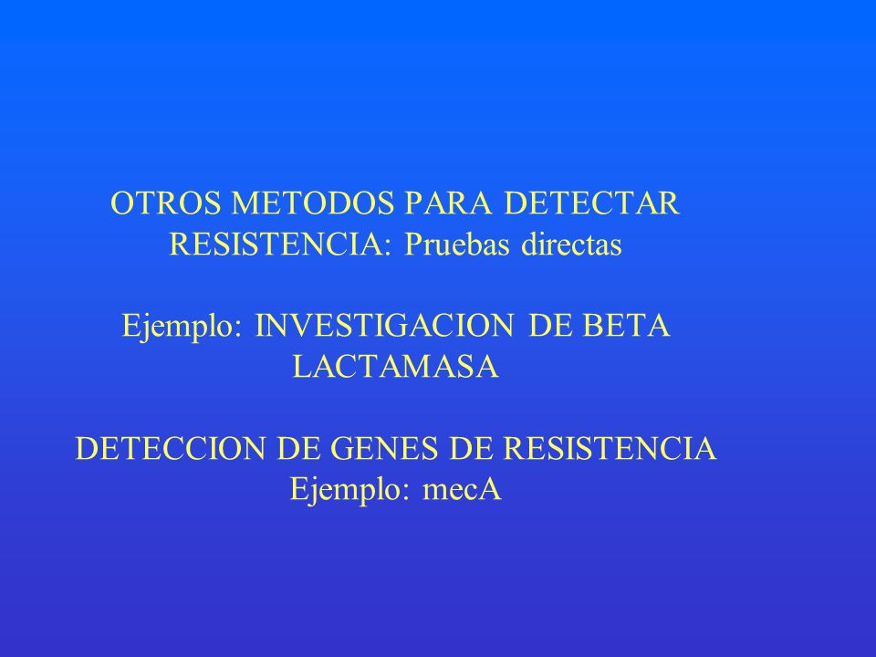OTROS METODOS PARA DETECTAR RESISTENCIA: Pruebas directas Ejemplo: INVESTIGACION DE BETA LACTAMASA DETECCION DE GENES DE RESISTENCIA Ejemplo: mecA
