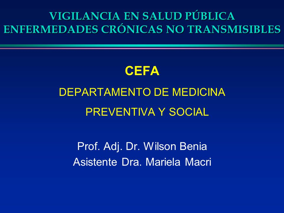 VIGILANCIA EN SALUD PÚBLICA ENFERMEDADES CRÓNICAS NO TRANSMISIBLES CEFA DEPARTAMENTO DE MEDICINA PREVENTIVA Y SOCIAL Prof. Adj. Dr. Wilson Benia Asist