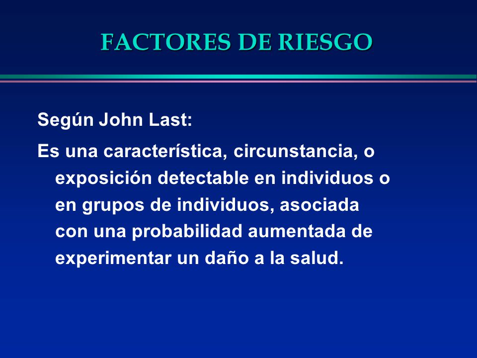 FACTORES DE RIESGO Según John Last: Es una característica, circunstancia, o exposición detectable en individuos o en grupos de individuos, asociada co