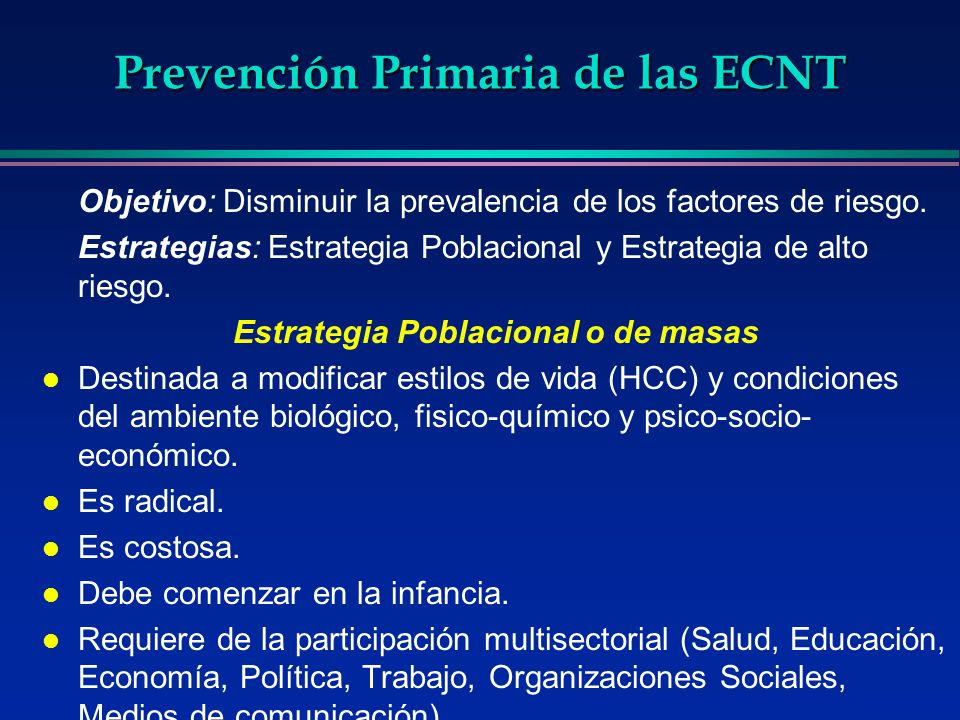 Prevención Primaria de las ECNT Objetivo: Disminuir la prevalencia de los factores de riesgo. Estrategias: Estrategia Poblacional y Estrategia de alto