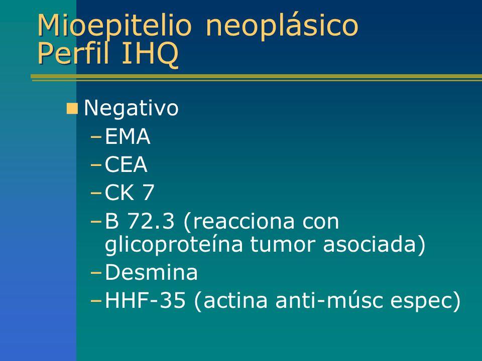 Mioepitelio neoplásico Perfil IHQ Negativo –EMA –CEA –CK 7 –B 72.3 (reacciona con glicoproteína tumor asociada) –Desmina –HHF-35 (actina anti-músc esp