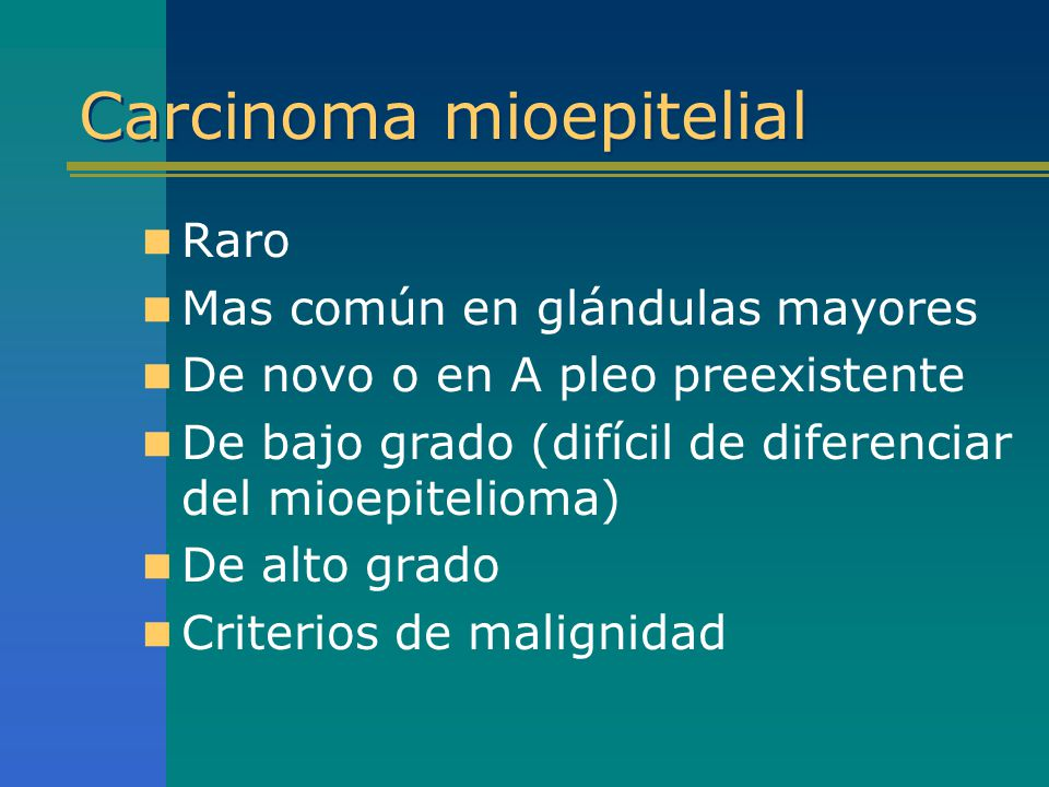 Carcinoma mioepitelial Raro Mas común en glándulas mayores De novo o en A pleo preexistente De bajo grado (difícil de diferenciar del mioepitelioma) D