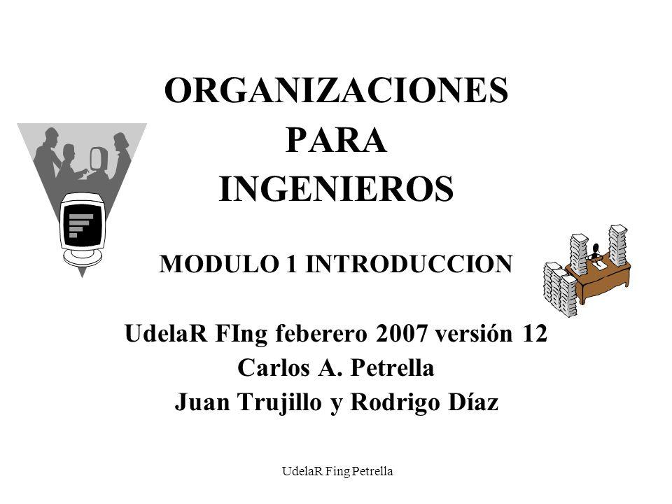 UdelaR Fing Petrella ORGANIZACIONES PARA INGENIEROS MODULO 1 INTRODUCCION UdelaR FIng feberero 2007 versión 12 Carlos A.