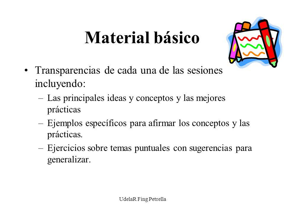 UdelaR Fing Petrella Material básico Transparencias de cada una de las sesiones incluyendo: –Las principales ideas y conceptos y las mejores prácticas –Ejemplos específicos para afirmar los conceptos y las prácticas.