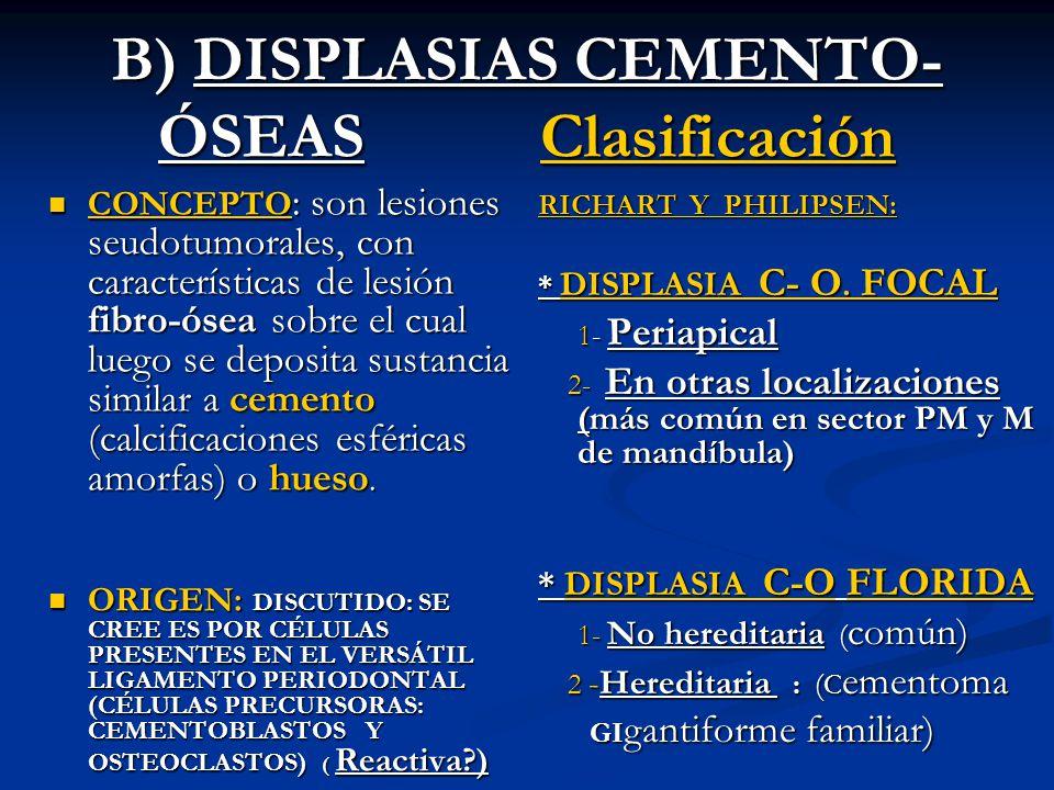 B) DISPLASIAS CEMENTO- ÓSEAS Clasificación CONCEPTO : son lesiones seudotumorales, con características de lesión fibro-ósea sobre el cual luego se dep