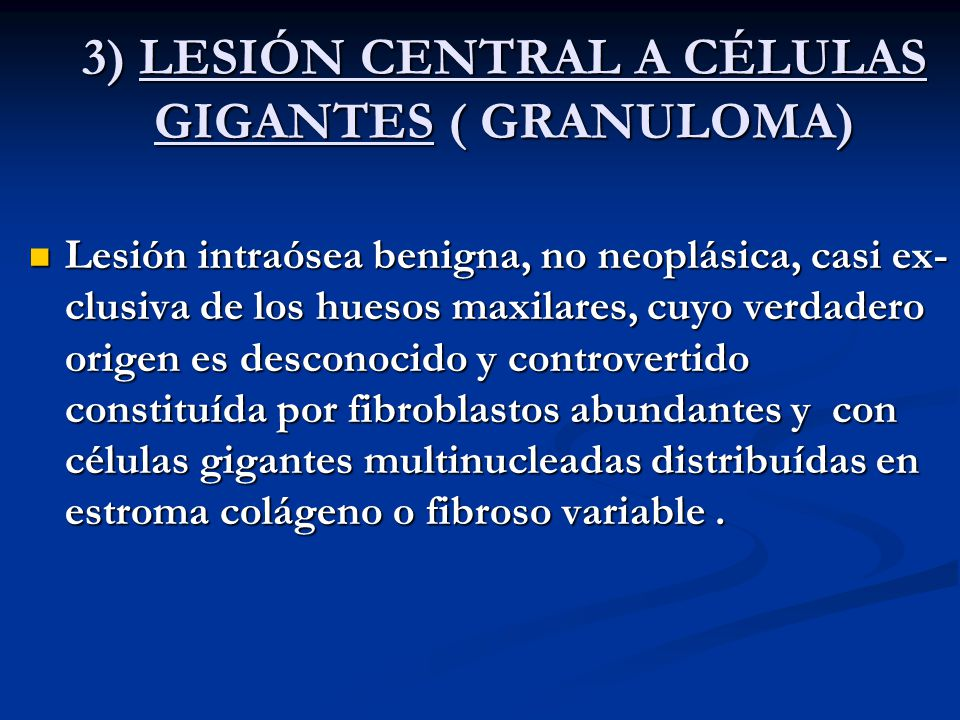 3) LESIÓN CENTRAL A CÉLULAS GIGANTES ( GRANULOMA) Lesión intraósea benigna, no neoplásica, casi ex- clusiva de los huesos maxilares, cuyo verdadero or