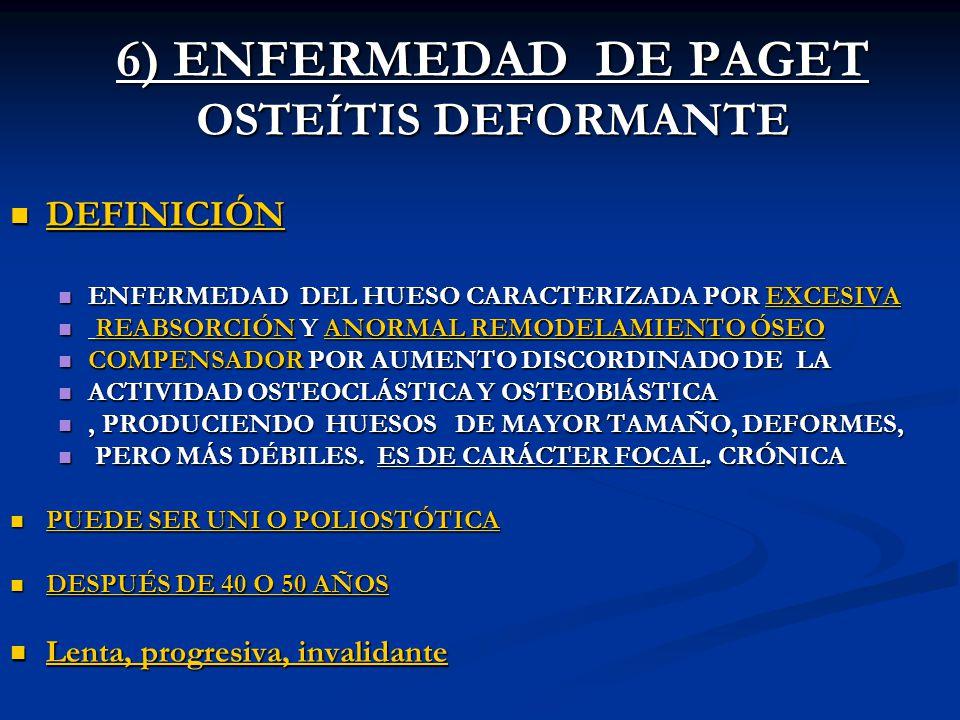 6) ENFERMEDAD DE PAGET OSTEÍTIS DEFORMANTE DEFINICIÓN DEFINICIÓN ENFERMEDAD DEL HUESO CARACTERIZADA POR EXCESIVA ENFERMEDAD DEL HUESO CARACTERIZADA PO