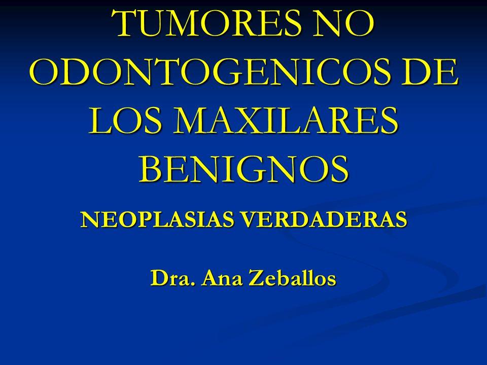 TUMORES NO ODONTOGENICOS DE LOS MAXILARES BENIGNOS NEOPLASIAS VERDADERAS Dra. Ana Zeballos