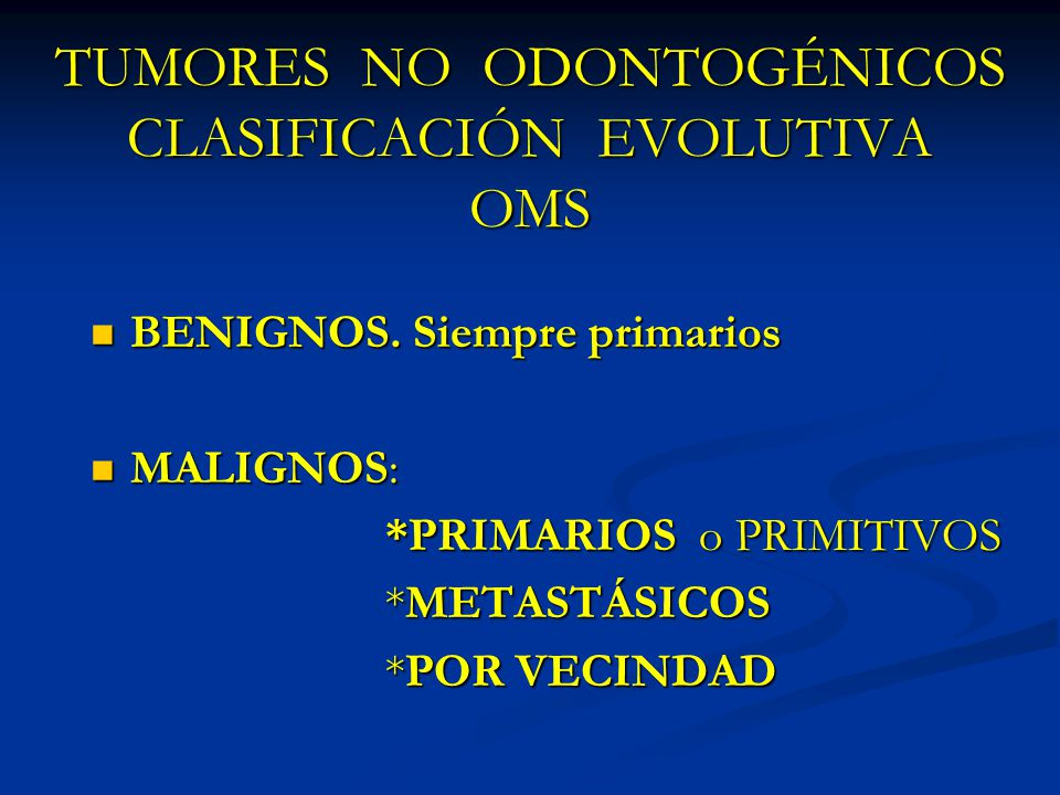 TUMORES NO ODONTOGÉNICOS CLASIFICACIÓN EVOLUTIVA OMS BENIGNOS. Siempre primarios BENIGNOS. Siempre primarios MALIGNOS: MALIGNOS: *PRIMARIOS o PRIMITIV
